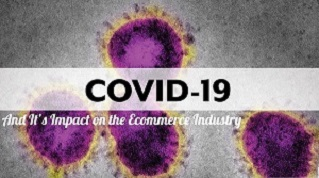 Covid- 19 And It's Impact on the Ecommerce Industry