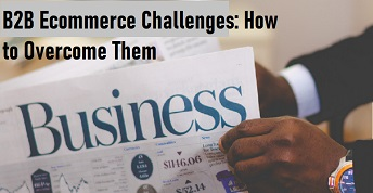 B2B Ecommerce Challenges: How to Overcome Them